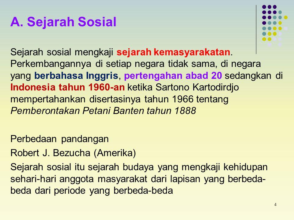 4 A. Sejarah Sosial Sejarah sosial mengkaji sejarah kemasyarakatan. Perkembangannya di setiap negara tidak sama, di negara yang berbahasa Inggris, pe