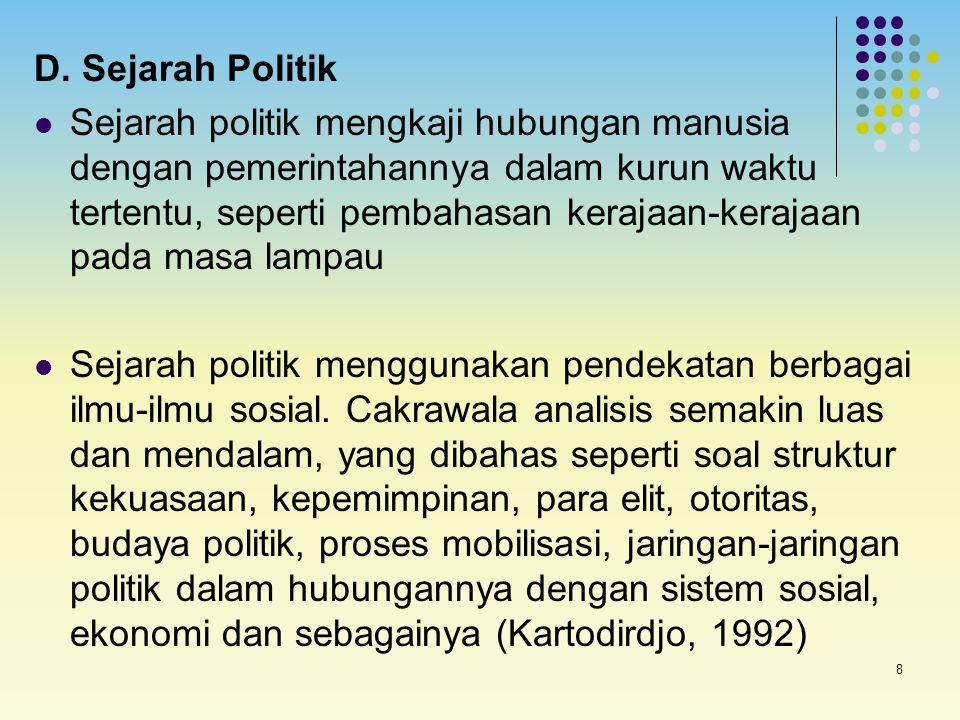 8 D. Sejarah Politik Sejarah politik mengkaji hubungan manusia dengan pemerintahannya dalam kurun waktu tertentu, seperti pembahasan kerajaan-kerajaan