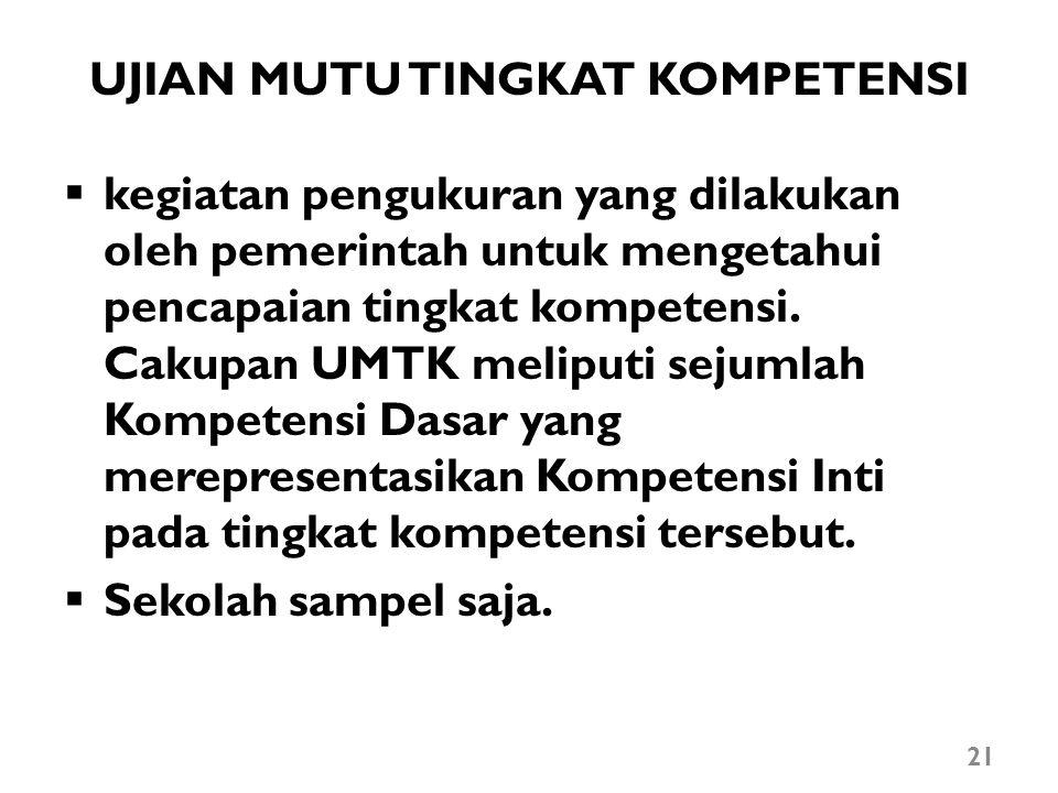 UJIAN MUTU TINGKAT KOMPETENSI  kegiatan pengukuran yang dilakukan oleh pemerintah untuk mengetahui pencapaian tingkat kompetensi. Cakupan UMTK melipu