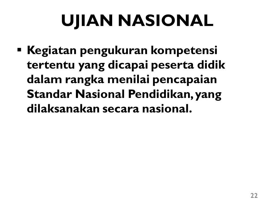 UJIAN NASIONAL  Kegiatan pengukuran kompetensi tertentu yang dicapai peserta didik dalam rangka menilai pencapaian Standar Nasional Pendidikan, yang