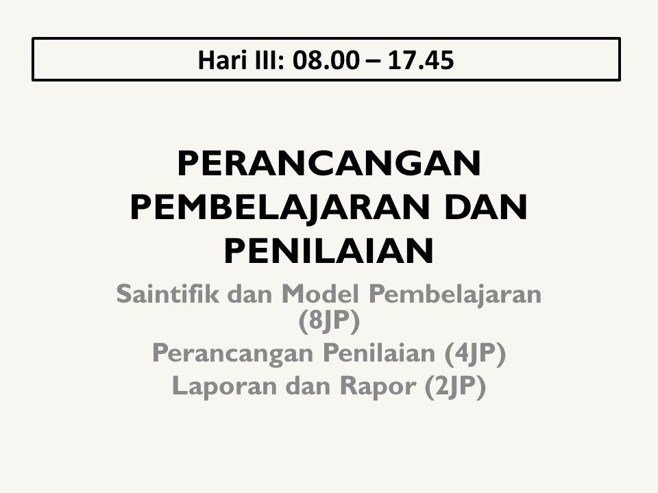 PERANCANGAN PEMBELAJARAN DAN PENILAIAN Saintifik dan Model Pembelajaran (8JP) Perancangan Penilaian (4JP) Laporan dan Rapor (2JP) Hari III: 08.00 – 17