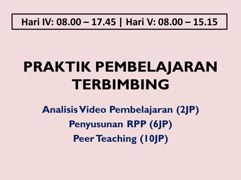 PRAKTIK PEMBELAJARAN TERBIMBING Analisis Video Pembelajaran (2JP) Penyusunan RPP (6JP) Peer Teaching (10JP) Hari IV: 08.00 – 17.45 | Hari V: 08.00 – 1