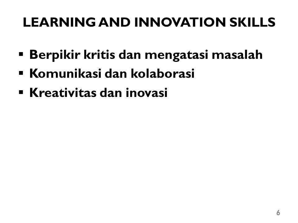 LEARNING AND INNOVATION SKILLS  Berpikir kritis dan mengatasi masalah  Komunikasi dan kolaborasi  Kreativitas dan inovasi 6