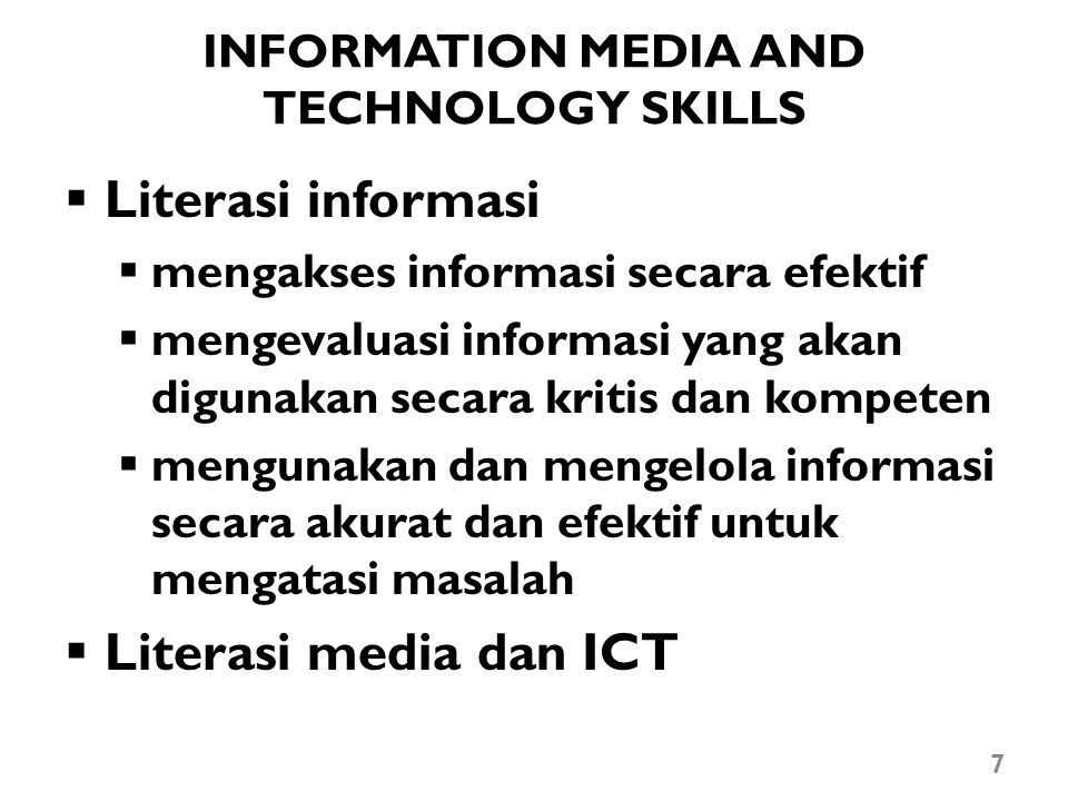 INFORMATION MEDIA AND TECHNOLOGY SKILLS  Literasi informasi  mengakses informasi secara efektif  mengevaluasi informasi yang akan digunakan secara