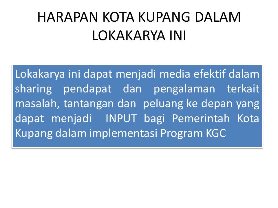 HARAPAN KOTA KUPANG DALAM LOKAKARYA INI Lokakarya ini dapat menjadi media efektif dalam sharing pendapat dan pengalaman terkait masalah, tantangan dan peluang ke depan yang dapat menjadi INPUT bagi Pemerintah Kota Kupang dalam implementasi Program KGC