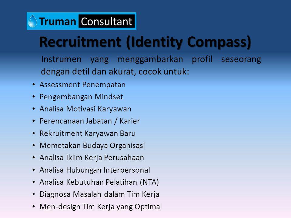 Recruitment (Identity Compass) Instrumen yang menggambarkan profil seseorang dengan detil dan akurat, cocok untuk: Assessment Penempatan Pengembangan Mindset Analisa Motivasi Karyawan Perencanaan Jabatan / Karier Rekruitment Karyawan Baru Memetakan Budaya Organisasi Analisa Iklim Kerja Perusahaan Analisa Hubungan Interpersonal Analisa Kebutuhan Pelatihan (NTA) Diagnosa Masalah dalam Tim Kerja Men-design Tim Kerja yang Optimal