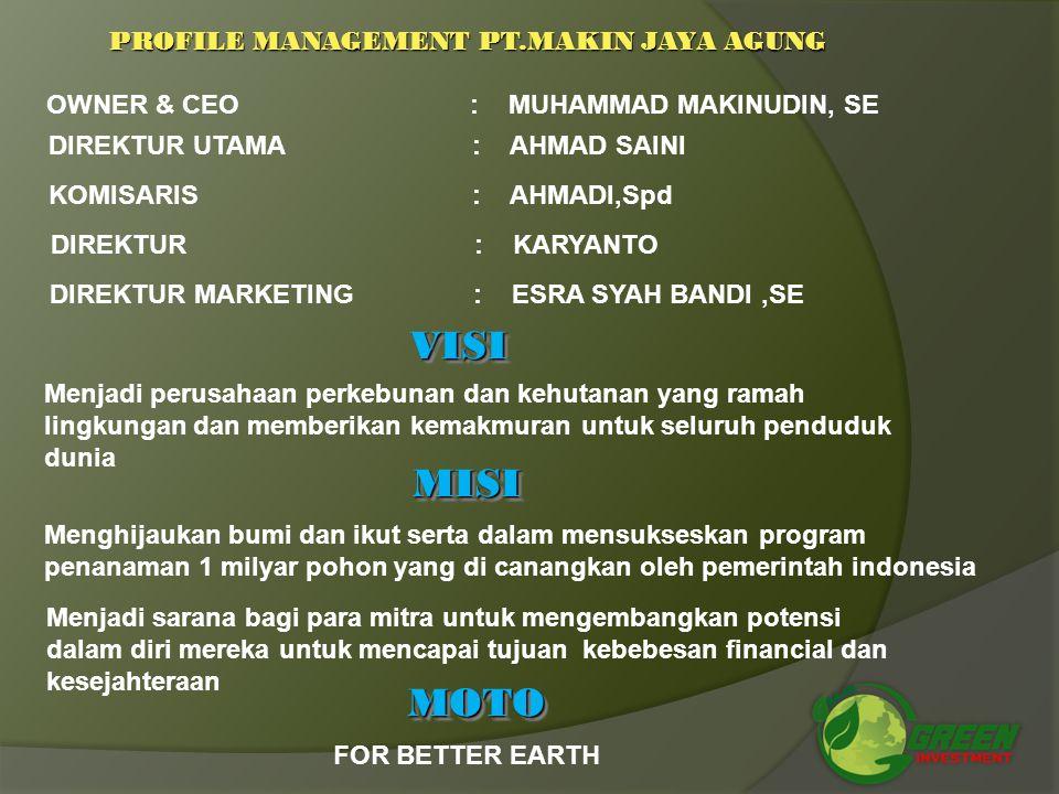 OWNER & CEO: MUHAMMAD MAKINUDIN, SE DIREKTUR UTAMA: AHMAD SAINI KOMISARIS: AHMADI,Spd DIREKTUR: KARYANTO DIREKTUR MARKETING: ESRA SYAH BANDI,SE VISIVISI Menjadi perusahaan perkebunan dan kehutanan yang ramah lingkungan dan memberikan kemakmuran untuk seluruh penduduk dunia MISIMISI Menghijaukan bumi dan ikut serta dalam mensukseskan program penanaman 1 milyar pohon yang di canangkan oleh pemerintah indonesia Menjadi sarana bagi para mitra untuk mengembangkan potensi dalam diri mereka untuk mencapai tujuan kebebesan financial dan kesejahteraan MOTOMOTO FOR BETTER EARTH PROFILE MANAGEMENT PT.MAKIN JAYA AGUNG