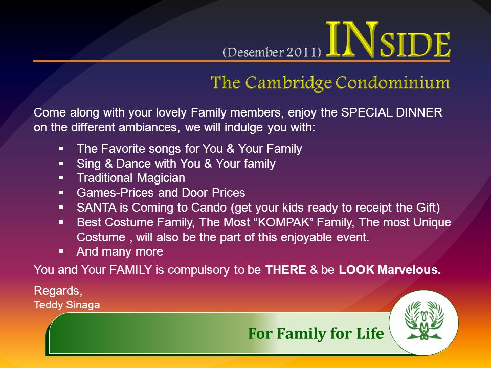 .…………… For Family for Life..…………… Come along with your lovely Family members, enjoy the SPECIAL DINNER on the different ambiances, we will indulge you with:  The Favorite songs for You & Your Family  Sing & Dance with You & Your family  Traditional Magician  Games-Prices and Door Prices  SANTA is Coming to Cando (get your kids ready to receipt the Gift)  Best Costume Family, The Most KOMPAK Family, The most Unique Costume, will also be the part of this enjoyable event.