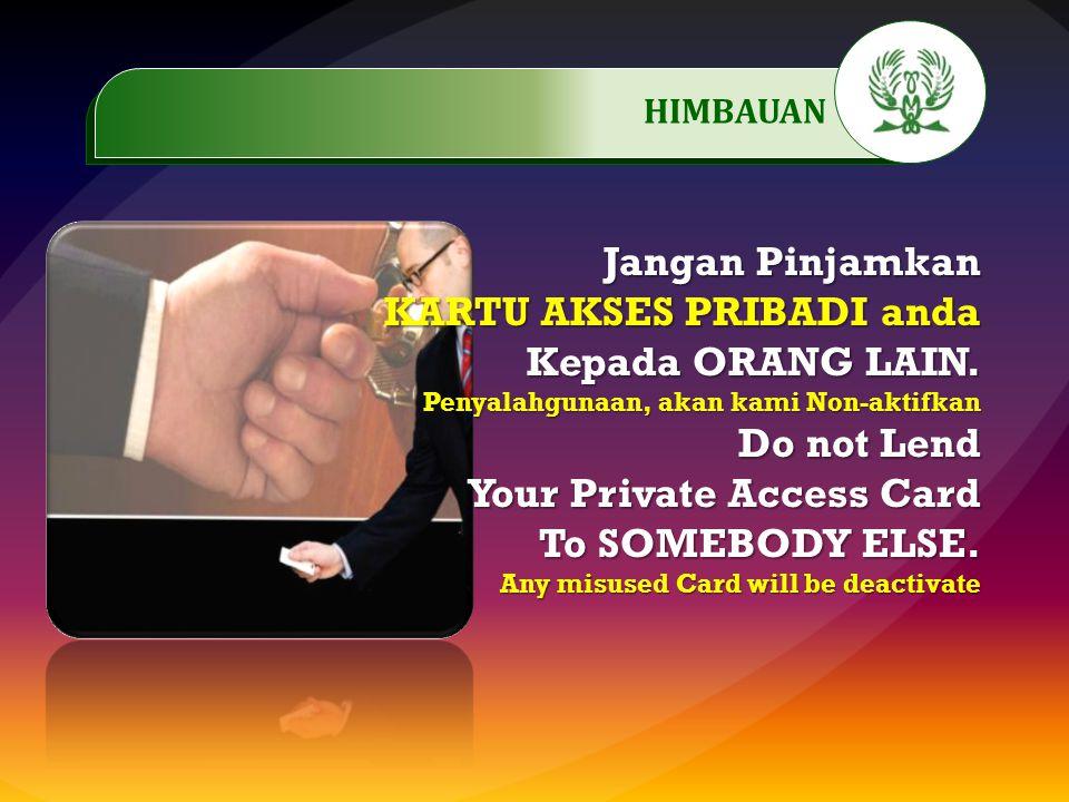 Jangan Pinjamkan KARTU AKSES PRIBADI anda Kepada ORANG LAIN. Penyalahgunaan, akan kami Non-aktifkan Do not Lend Your Private Access Card To SOMEBODY E