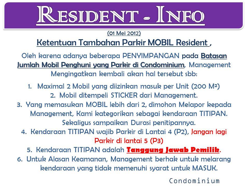Batasan Jumlah Mobil Penghuni yang Parkir di Condominium (01 Mei 2012) Ketentuan Tambahan Parkir MOBIL Resident, Oleh karena adanya beberapa PENYIMPANGAN pada Batasan Jumlah Mobil Penghuni yang Parkir di Condominium, Management Mengingatkan kembali akan hal tersebut sbb: 1.