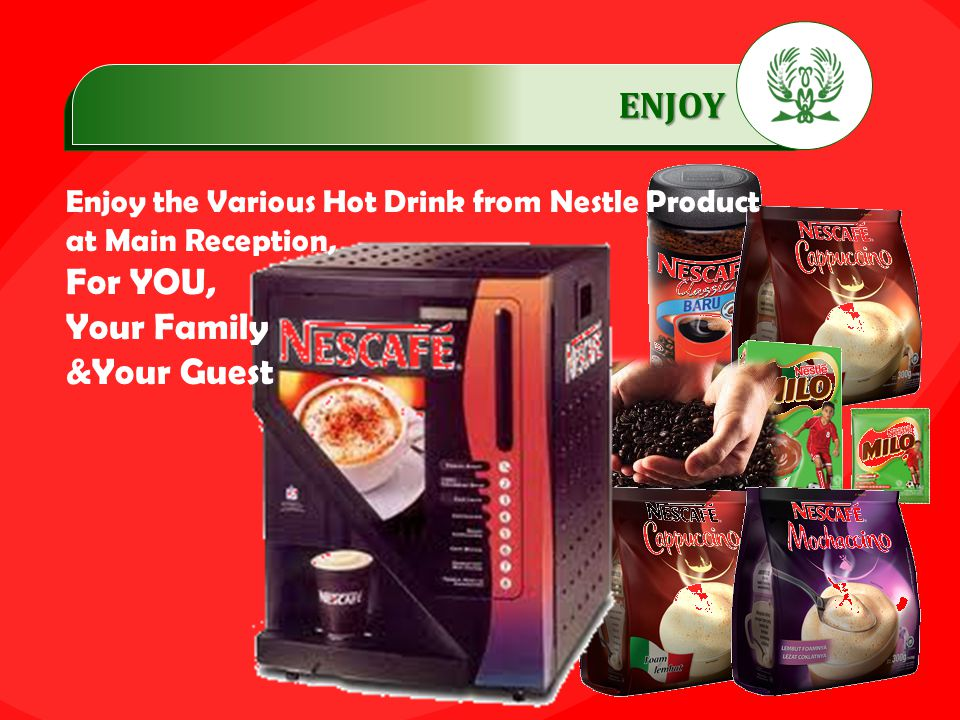 .…………… ENJOY …………… Enjoy the Various Hot Drink from Nestle Product at Main Reception, For YOU, Your Family &Your Guest