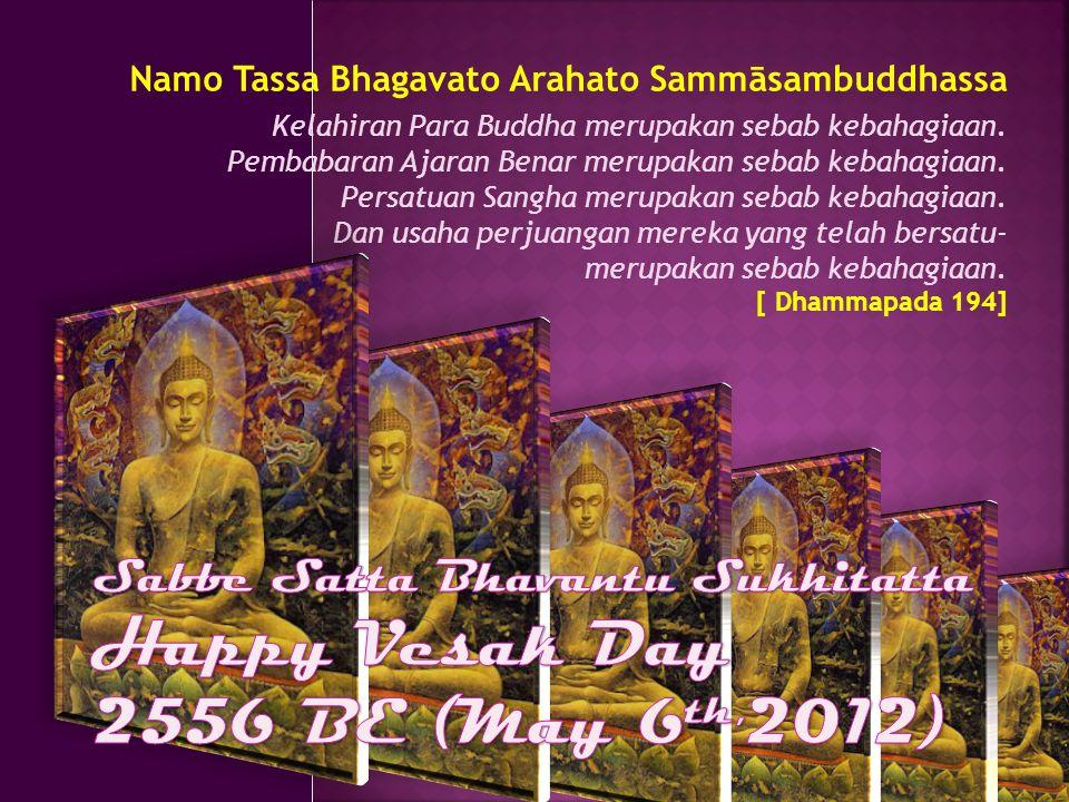 Namo Tassa Bhagavato Arahato Sammāsambuddhassa Kelahiran Para Buddha merupakan sebab kebahagiaan. Pembabaran Ajaran Benar merupakan sebab kebahagiaan.