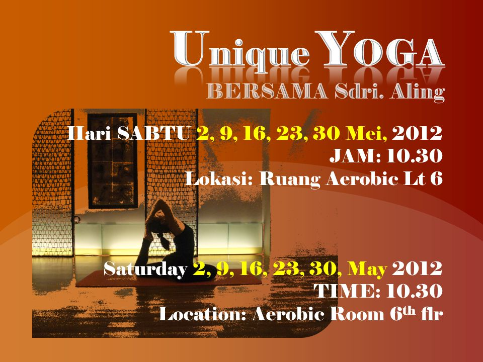 Hari SABTU 2, 9, 16, 23, 30 Mei, 2012 JAM: 10.30 Lokasi: Ruang Aerobic Lt 6 Saturday 2, 9, 16, 23, 30, May 2012 TIME: 10.30 Location: Aerobic Room 6 th flr