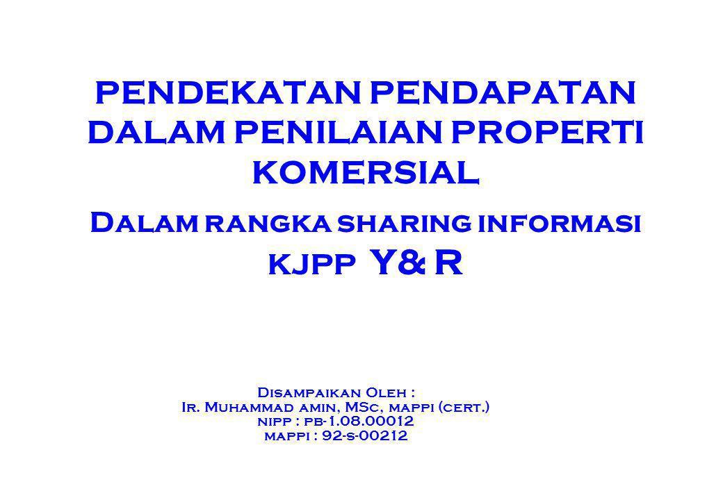 PENDEKATAN PENDAPATAN KONSEP DASAR PENDEKATAN PENDAPATAN PENDEKATAN PENDAPATAN DAPAT DIGUNAKAN DALAM PENILAIAN PROPERTI YANG MENGHASILKAN (Income producing property), DALAM BAHASA SEHARI-HARI SERING DISEBUT DENGAN PROPERTI KOMERSIAL (Commercial Property) NILAI PROPERTY MERUPAKAN FUNGSI DARI PENDAPATAN YANG DAPAT DIHASILKAN OLEH PROPERTY TERSEBUT The Value of Property is a function of the income it is expected to produce INCOME PRODUCING PROPERTY ADALAH PROPERTY YANG RUANG (SPACE) NYA DAPAT MENGHASILKAN PENDAPATAN SEWA ATAU DIUKUR DENGAN PENDAPATAN SEWA DAN ADA DIPASARAN SECARA UMUM