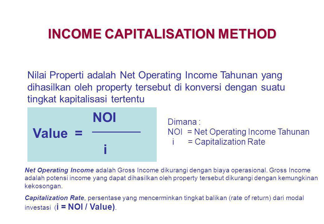INCOME CAPITALISATION METHOD Nilai Properti adalah Net Operating Income Tahunan yang dihasilkan oleh property tersebut di konversi dengan suatu tingka
