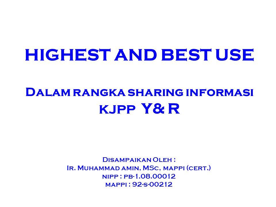 HIGHEST AND BEST USE Disampaikan Oleh : Ir. Muhammad amin, MSc, mappi (cert.) nipp : pb-1.08.00012 mappi : 92-s-00212 Dalam rangka sharing informasi K
