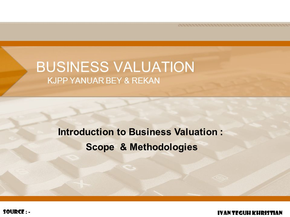 BUSINESS VALUATION KJPP YANUAR BEY & REKAN IVAN TEGUH KHRISTIAN Source : - Introduction to Business Valuation : Scope & Methodologies