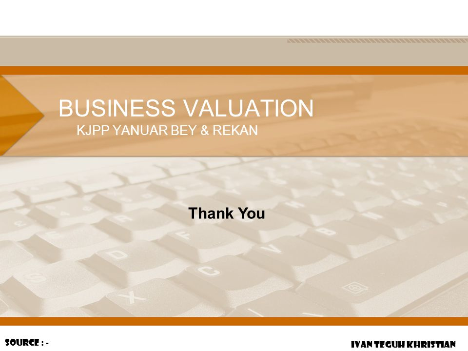 BUSINESS VALUATION KJPP YANUAR BEY & REKAN IVAN TEGUH KHRISTIAN Source : - Thank You