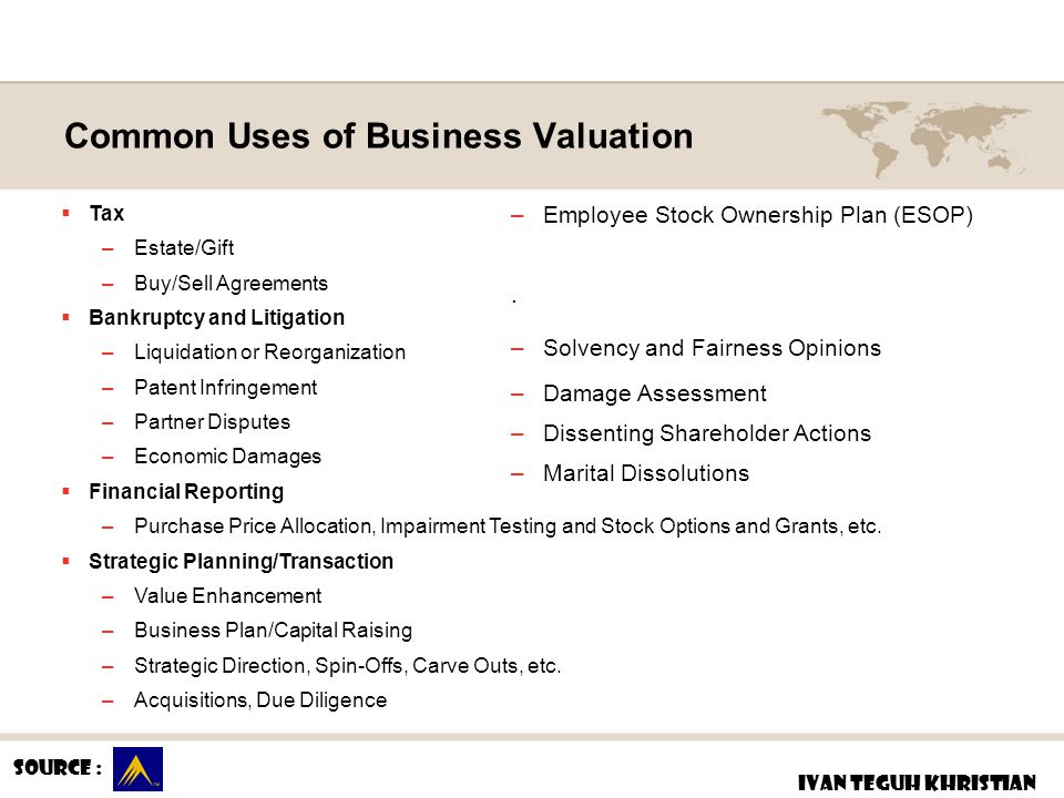 Common Uses of Business Valuation Source : IVAN TEGUH KHRISTIAN  Tax –Estate/Gift –Buy/Sell Agreements  Bankruptcy and Litigation –Liquidation or Re