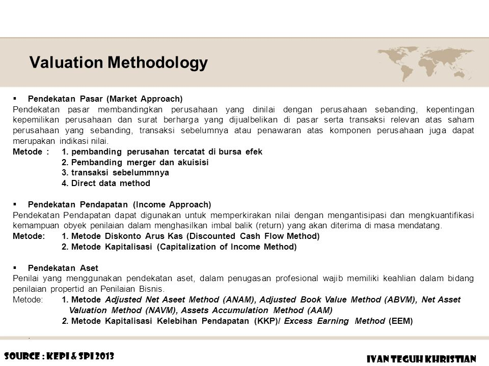 Methodology advantages and Disadvantages IVAN TEGUH KHRISTIAN  Advantages Relative valuation is much more likely to reflect market perceptions and moods Relative valuation generally requires less information than discounted cash flow valuation  Disadvantages Relative valuation may require less information in the way in which most analysts and portfolio managers use it – Hidden implicit assumption Source : stern-edu (Market Approach) (Income Approach Approach)  Advantages Since DCF valuation is based upon an asset's fundamentals, it should be less exposed to market moods and perceptions.