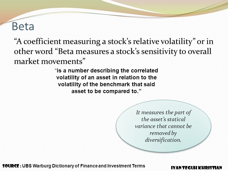 "Beta ""A coefficient measuring a stock's relative volatility"" or in other word ""Beta measures a stock's sensitivity to overall market movements"" Source"