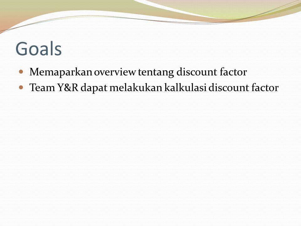 Goals Memaparkan overview tentang discount factor Team Y&R dapat melakukan kalkulasi discount factor