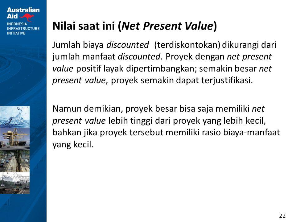 22 Nilai saat ini (Net Present Value) Jumlah biaya discounted (terdiskontokan) dikurangi dari jumlah manfaat discounted. Proyek dengan net present val