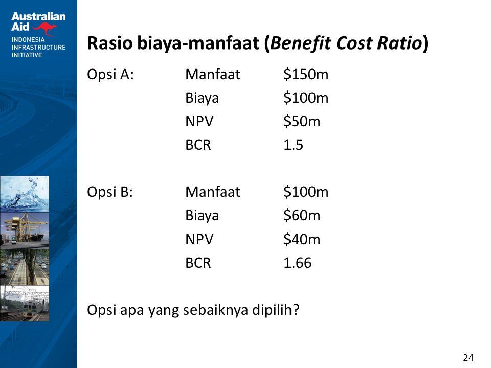 24 Rasio biaya-manfaat (Benefit Cost Ratio) Opsi A:Manfaat$150m Biaya $100m NPV$50m BCR1.5 Opsi B:Manfaat$100m Biaya$60m NPV$40m BCR1.66 Opsi apa yang