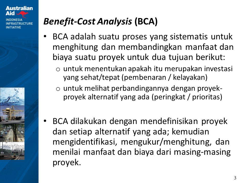 3 Benefit-Cost Analysis (BCA) BCA adalah suatu proses yang sistematis untuk menghitung dan membandingkan manfaat dan biaya suatu proyek untuk dua tuju