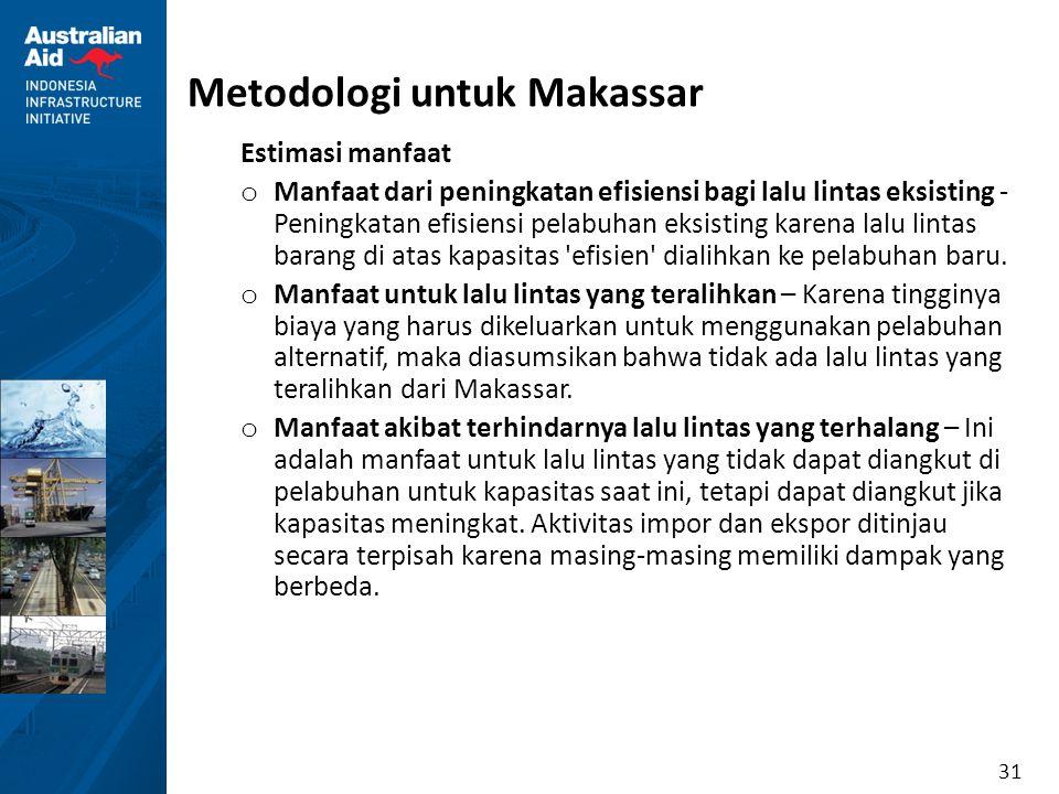 31 Metodologi untuk Makassar Estimasi manfaat o Manfaat dari peningkatan efisiensi bagi lalu lintas eksisting - Peningkatan efisiensi pelabuhan eksist