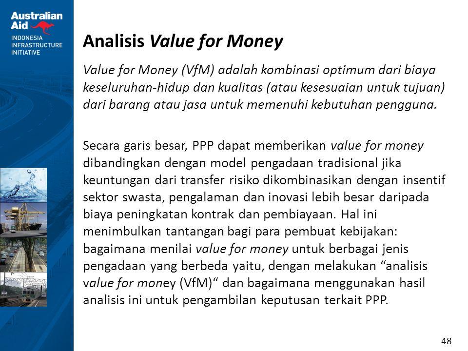 48 Analisis Value for Money Value for Money (VfM) adalah kombinasi optimum dari biaya keseluruhan-hidup dan kualitas (atau kesesuaian untuk tujuan) da