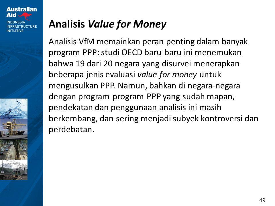49 Analisis Value for Money Analisis VfM memainkan peran penting dalam banyak program PPP: studi OECD baru-baru ini menemukan bahwa 19 dari 20 negara