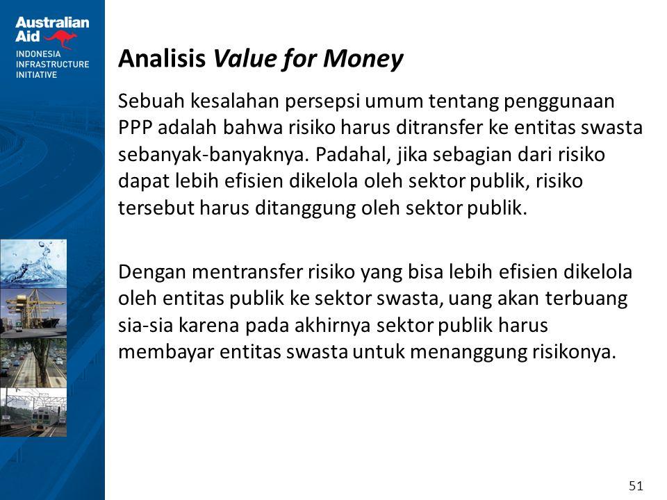 51 Analisis Value for Money Sebuah kesalahan persepsi umum tentang penggunaan PPP adalah bahwa risiko harus ditransfer ke entitas swasta sebanyak-bany