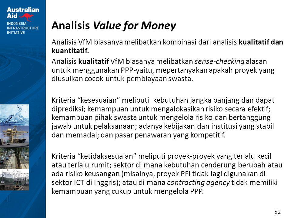 52 Analisis Value for Money Analisis VfM biasanya melibatkan kombinasi dari analisis kualitatif dan kuantitatif. Analisis kualitatif VfM biasanya meli