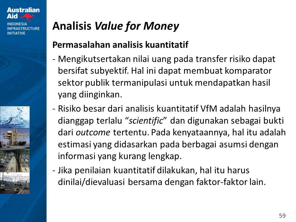59 Analisis Value for Money Permasalahan analisis kuantitatif -Mengikutsertakan nilai uang pada transfer risiko dapat bersifat subyektif. Hal ini dapa