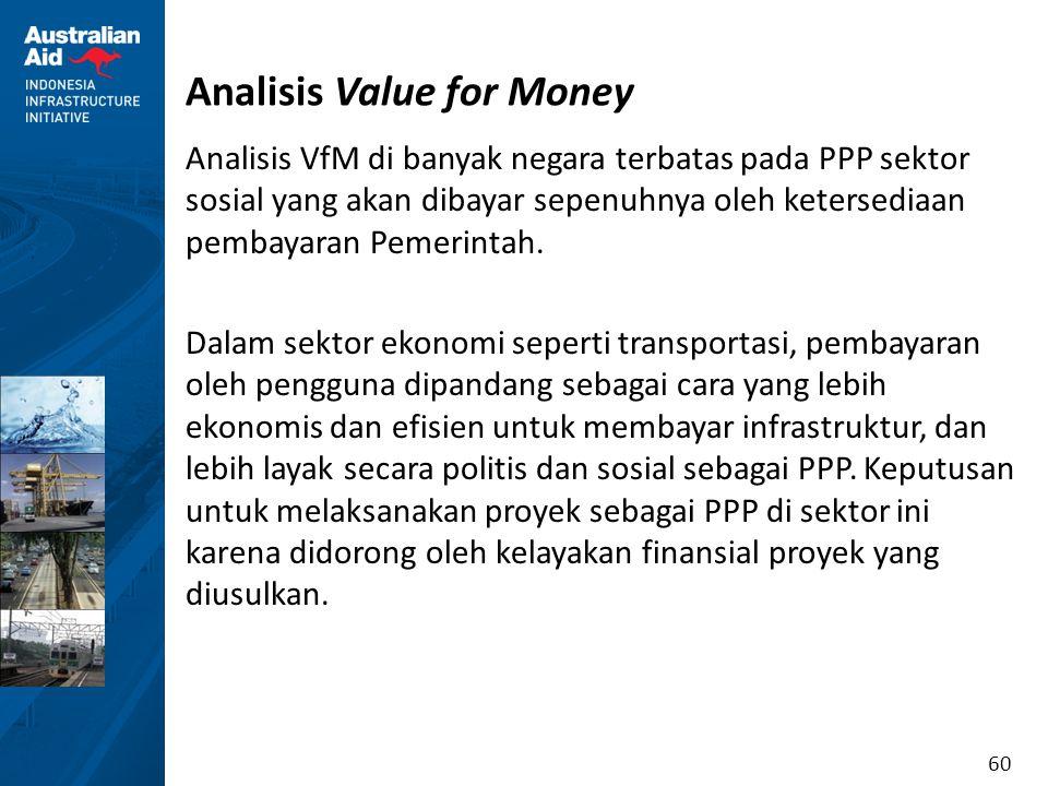 60 Analisis Value for Money Analisis VfM di banyak negara terbatas pada PPP sektor sosial yang akan dibayar sepenuhnya oleh ketersediaan pembayaran Pe