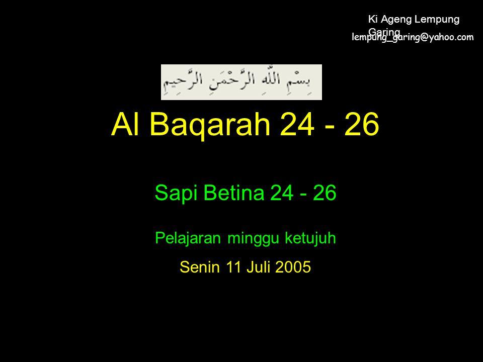 Al Baqarah 24 - 26 Sapi Betina 24 - 26 Pelajaran minggu ketujuh Senin 11 Juli 2005 lempung_garing@yahoo.com Ki Ageng Lempung Garing