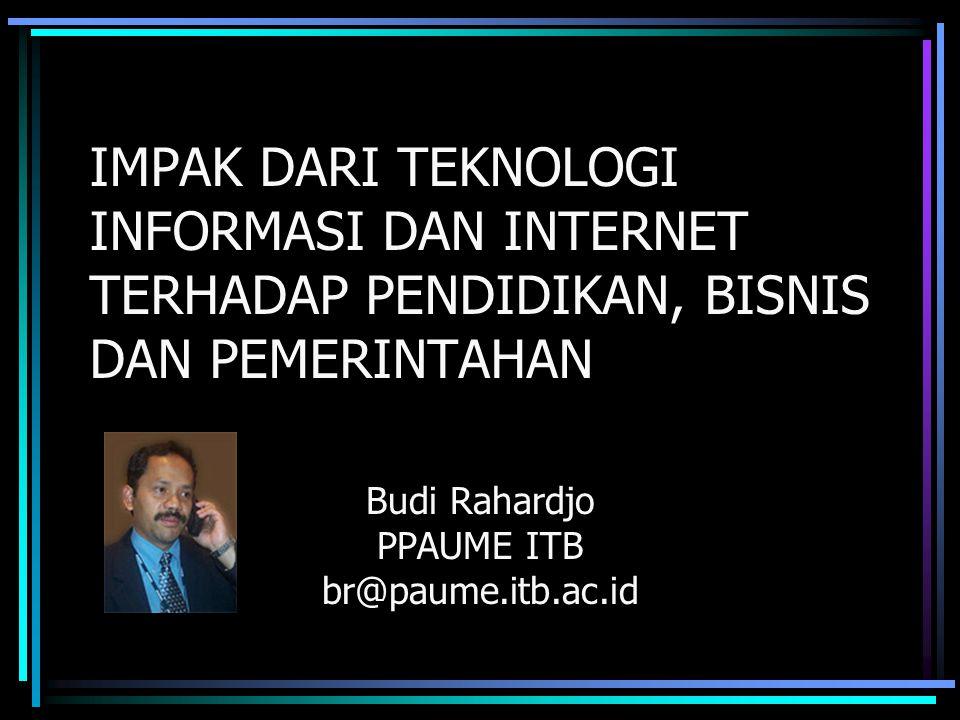 IMPAK DARI TEKNOLOGI INFORMASI DAN INTERNET TERHADAP PENDIDIKAN, BISNIS DAN PEMERINTAHAN Budi Rahardjo PPAUME ITB br@paume.itb.ac.id