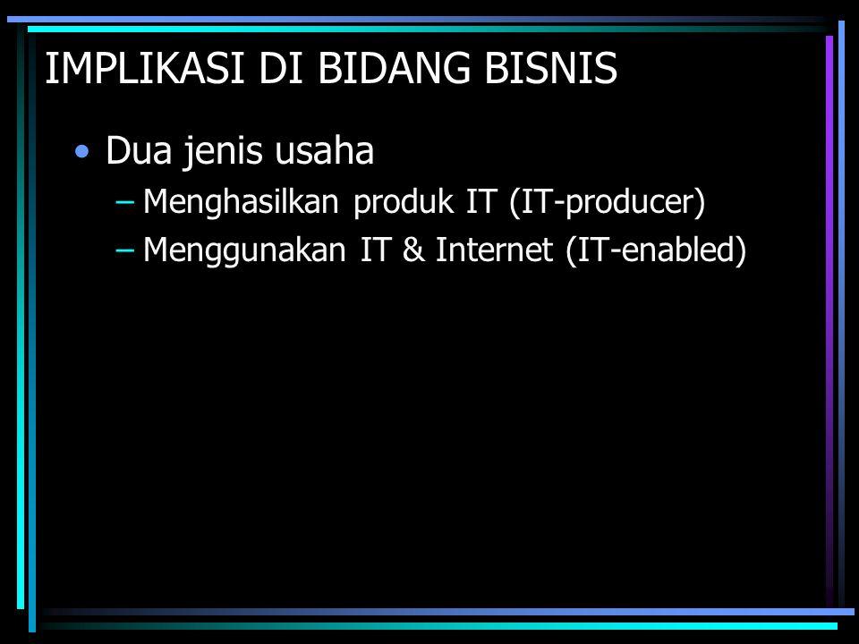 IMPLIKASI DI BIDANG BISNIS Dua jenis usaha –Menghasilkan produk IT (IT-producer) –Menggunakan IT & Internet (IT-enabled)