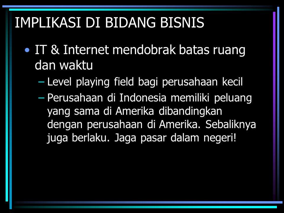 IMPLIKASI DI BIDANG BISNIS IT & Internet mendobrak batas ruang dan waktu –Level playing field bagi perusahaan kecil –Perusahaan di Indonesia memiliki