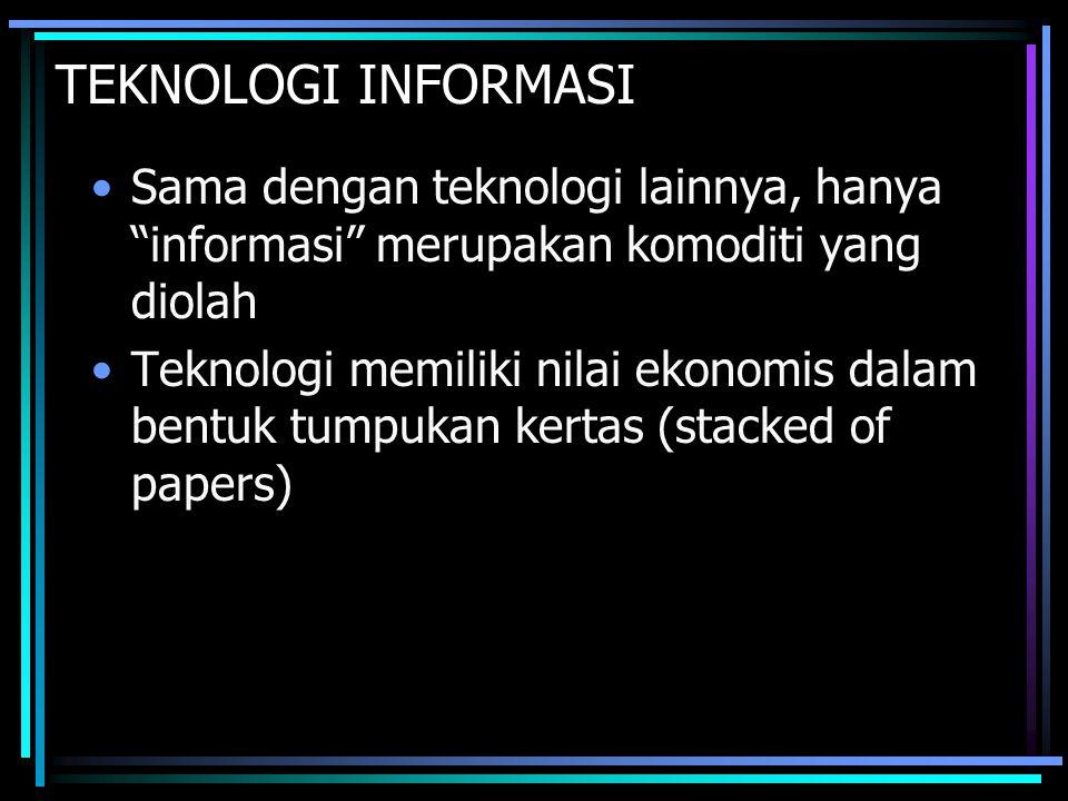 """TEKNOLOGI INFORMASI Sama dengan teknologi lainnya, hanya """"informasi"""" merupakan komoditi yang diolah Teknologi memiliki nilai ekonomis dalam bentuk tum"""