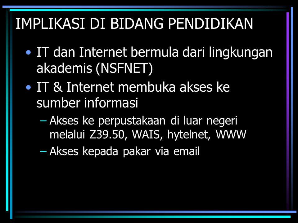 IMPLIKASI DI BIDANG PENDIDIKAN IT dan Internet bermula dari lingkungan akademis (NSFNET) IT & Internet membuka akses ke sumber informasi –Akses ke per