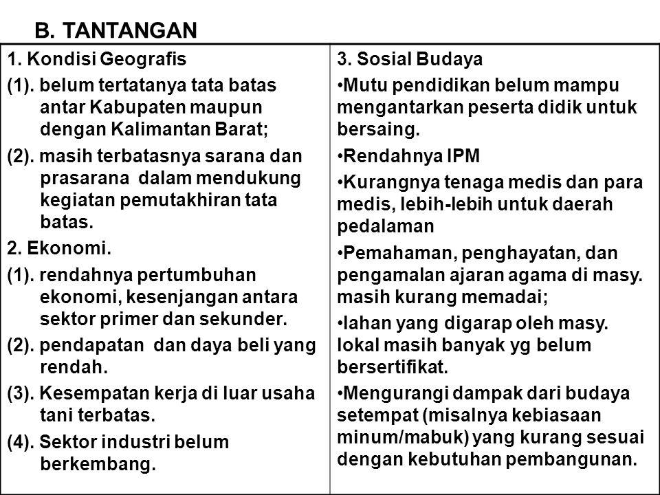 B. TANTANGAN 1. Kondisi Geografis (1). belum tertatanya tata batas antar Kabupaten maupun dengan Kalimantan Barat; (2). masih terbatasnya sarana dan p