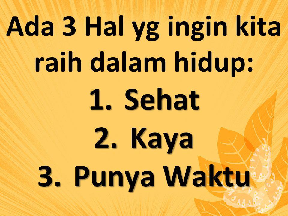 Ada 3 Hal yg ingin kita raih dalam hidup: 1.Sehat 2.Kaya 3.Punya Waktu
