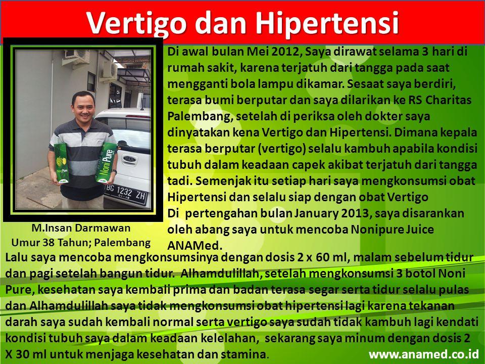 M.Insan Darmawan Umur 38 Tahun; Palembang Vertigo dan Hipertensi Di awal bulan Mei 2012, Saya dirawat selama 3 hari di rumah sakit, karena terjatuh dari tangga pada saat mengganti bola lampu dikamar.