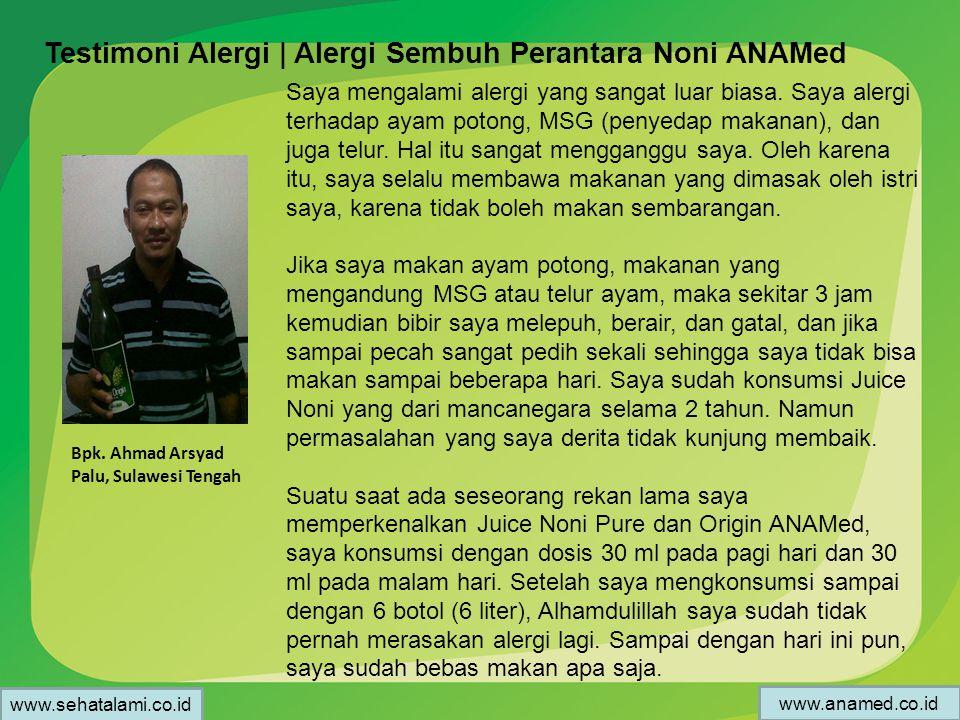 Testimoni Alergi | Alergi Sembuh Perantara Noni ANAMed Bpk. Ahmad Arsyad Palu, Sulawesi Tengah Saya mengalami alergi yang sangat luar biasa. Saya aler
