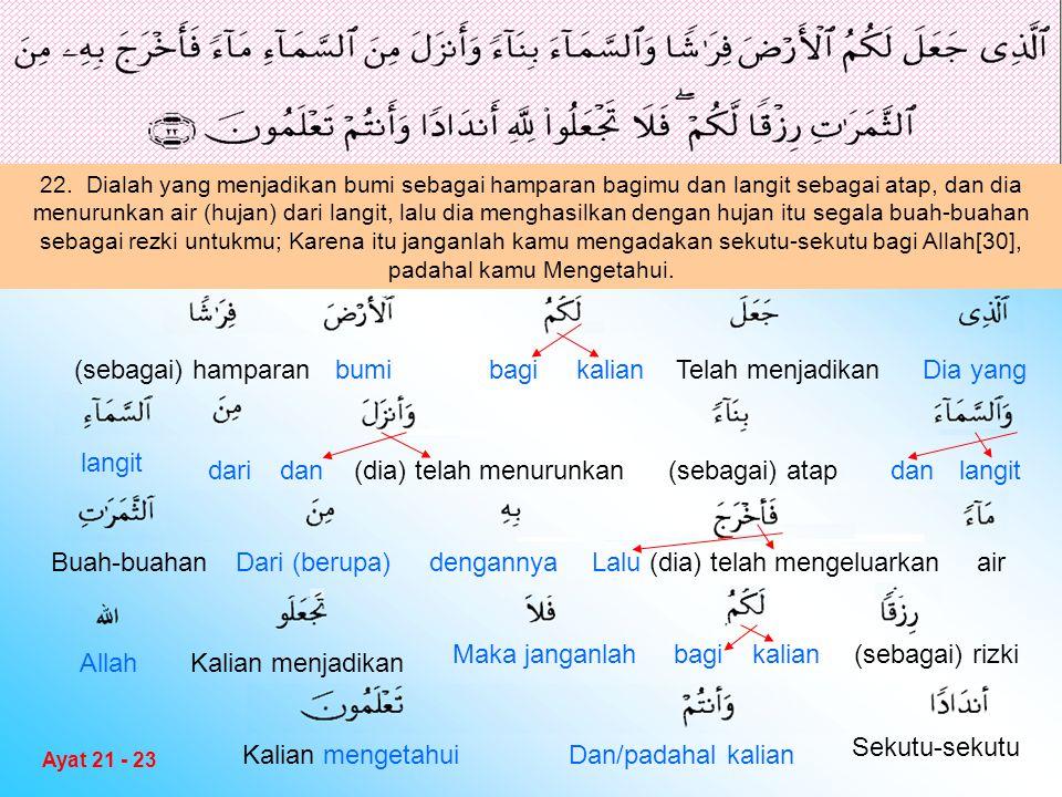 22. Dialah yang menjadikan bumi sebagai hamparan bagimu dan langit sebagai atap, dan dia menurunkan air (hujan) dari langit, lalu dia menghasilkan den