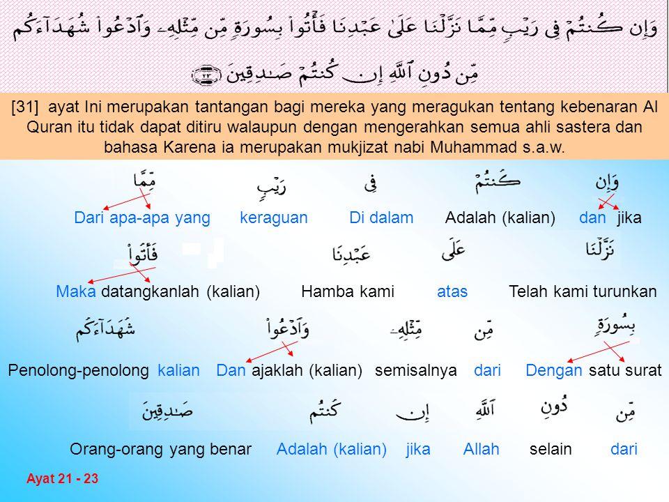 [31] ayat Ini merupakan tantangan bagi mereka yang meragukan tentang kebenaran Al Quran itu tidak dapat ditiru walaupun dengan mengerahkan semua ahli sastera dan bahasa Karena ia merupakan mukjizat nabi Muhammad s.a.w.
