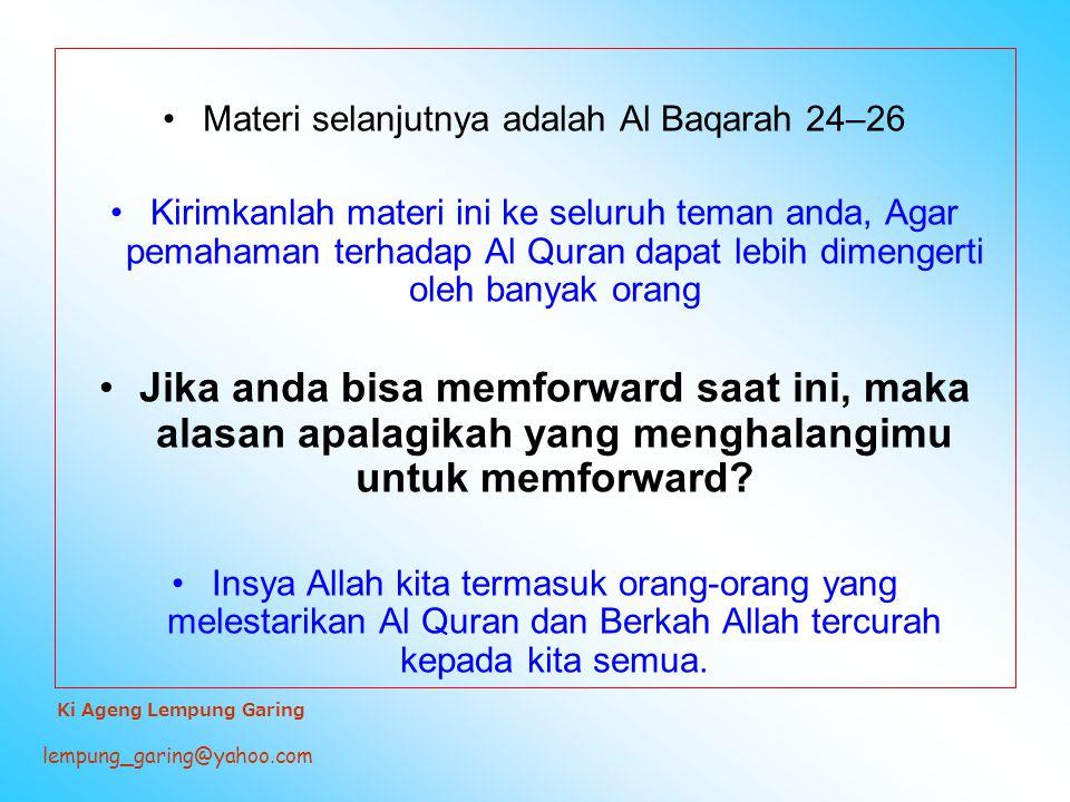 Materi selanjutnya adalah Al Baqarah 24–26 Kirimkanlah materi ini ke seluruh teman anda, Agar pemahaman terhadap Al Quran dapat lebih dimengerti oleh banyak orang Jika anda bisa memforward saat ini, maka alasan apalagikah yang menghalangimu untuk memforward.