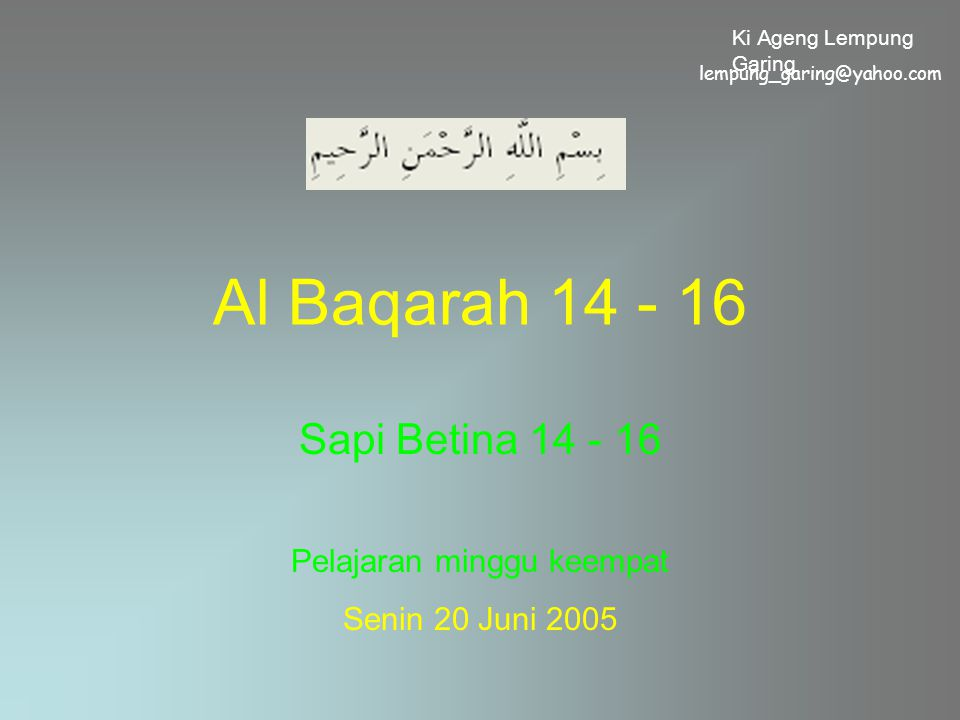 Al Baqarah 14 - 16 Sapi Betina 14 - 16 Pelajaran minggu keempat Senin 20 Juni 2005 lempung_garing@yahoo.com Ki Ageng Lempung Garing